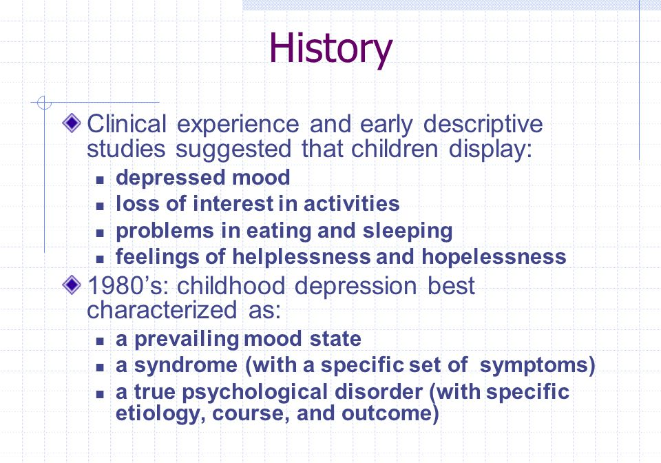 History Clinical experience and early descriptive studies suggested that children display: depressed mood.