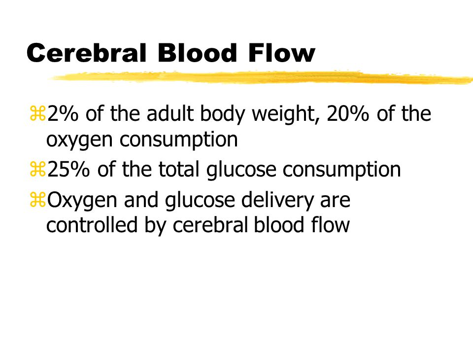 Cerebral Blood Flow 2% of the adult body weight, 20% of the oxygen consumption. 25% of the total glucose consumption.