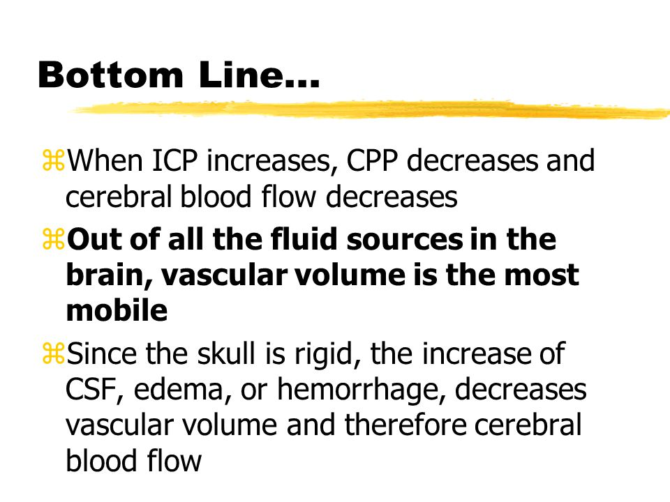 Bottom Line... When ICP increases, CPP decreases and cerebral blood flow decreases.