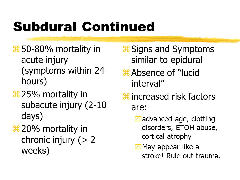 Subdural Continued 50-80% mortality in acute injury (symptoms within 24 hours) 25% mortality in subacute injury (2-10 days)