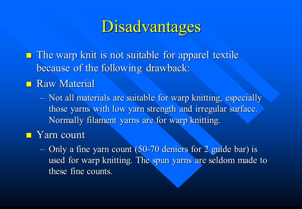 Disadvantages The warp knit is not suitable for apparel textile because of the following drawback: Raw Material.