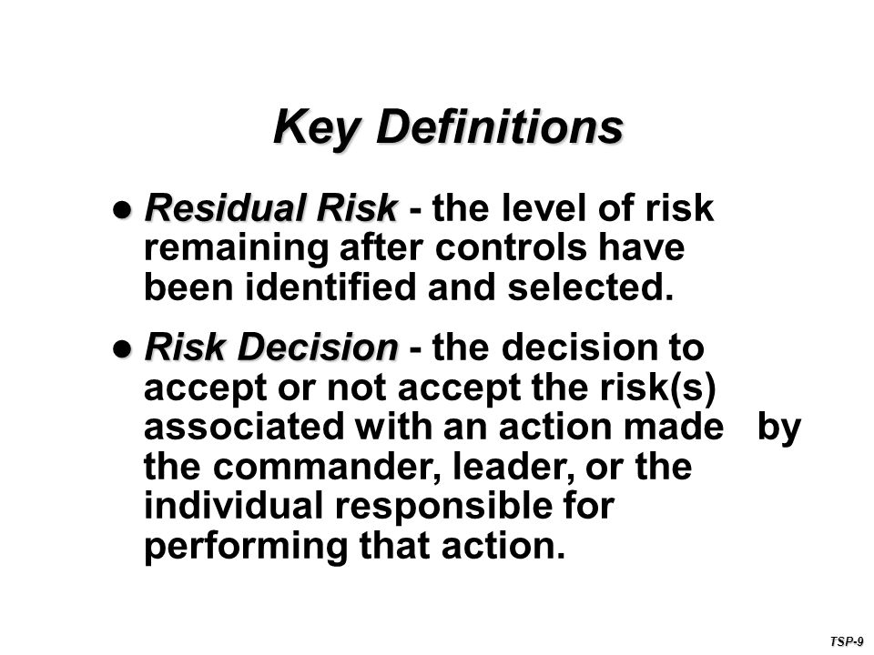 Key Definitions Residual Risk - the level of risk remaining after controls have been identified and selected.
