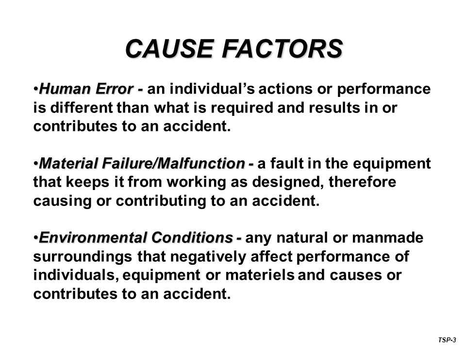 CAUSE FACTORS Human Error - an individual's actions or performance is different than what is required and results in or contributes to an accident.