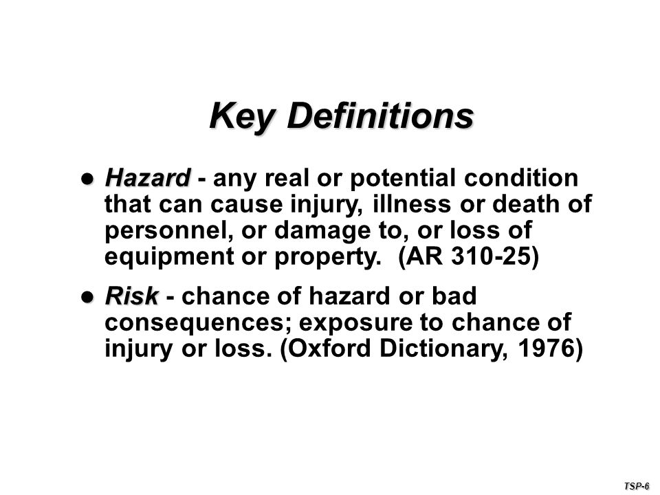 Hazard - any real or potential condition that can cause injury, illness or death of personnel, or damage to, or loss of equipment or property. (AR 310-25)