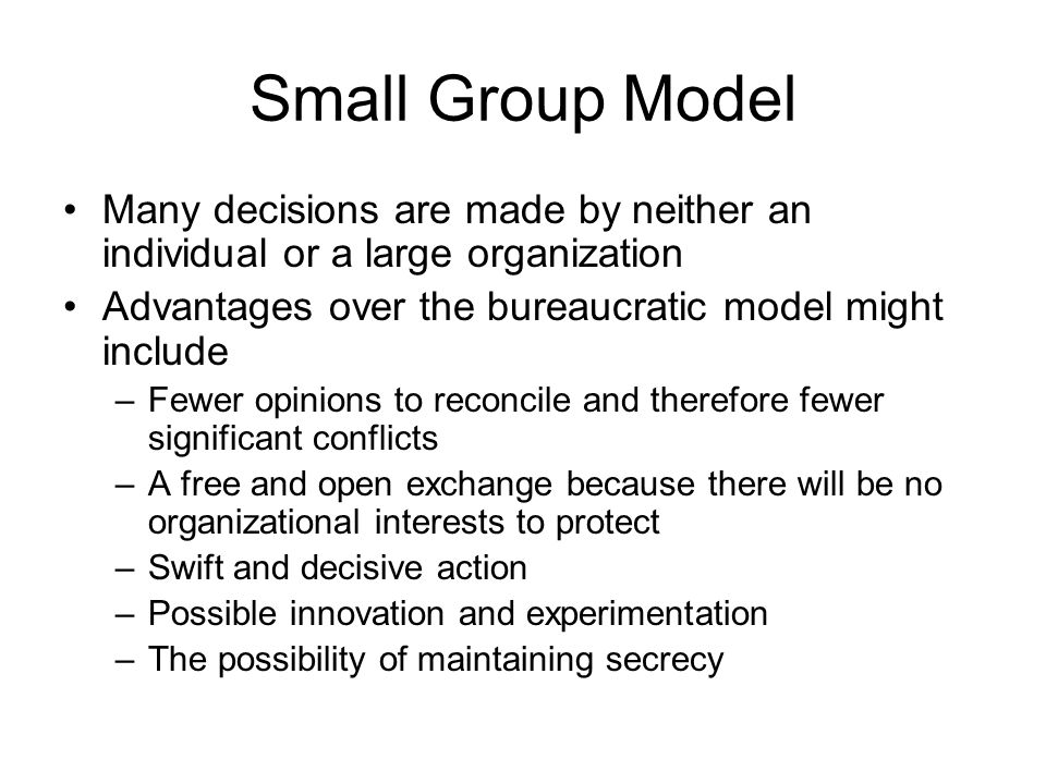 Small Group Model Many decisions are made by neither an individual or a large organization. Advantages over the bureaucratic model might include.