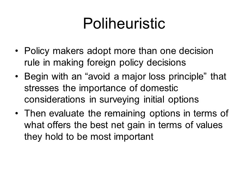 Poliheuristic Policy makers adopt more than one decision rule in making foreign policy decisions.