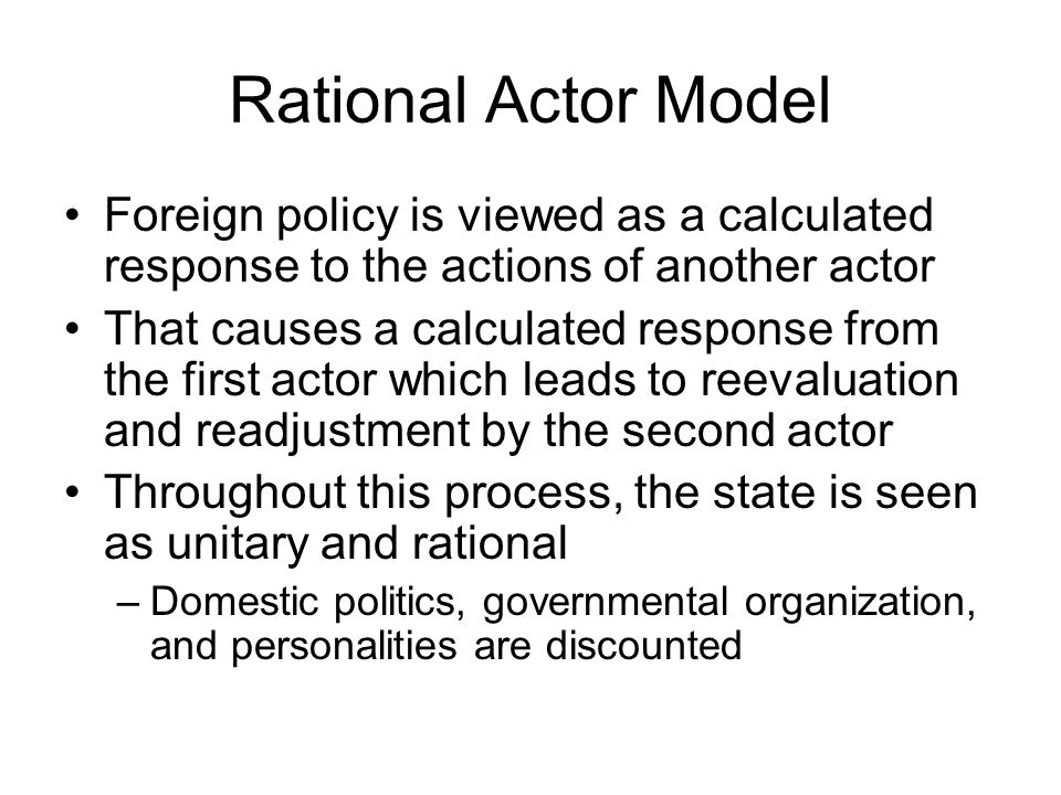 Rational Actor Model Foreign policy is viewed as a calculated response to the actions of another actor.