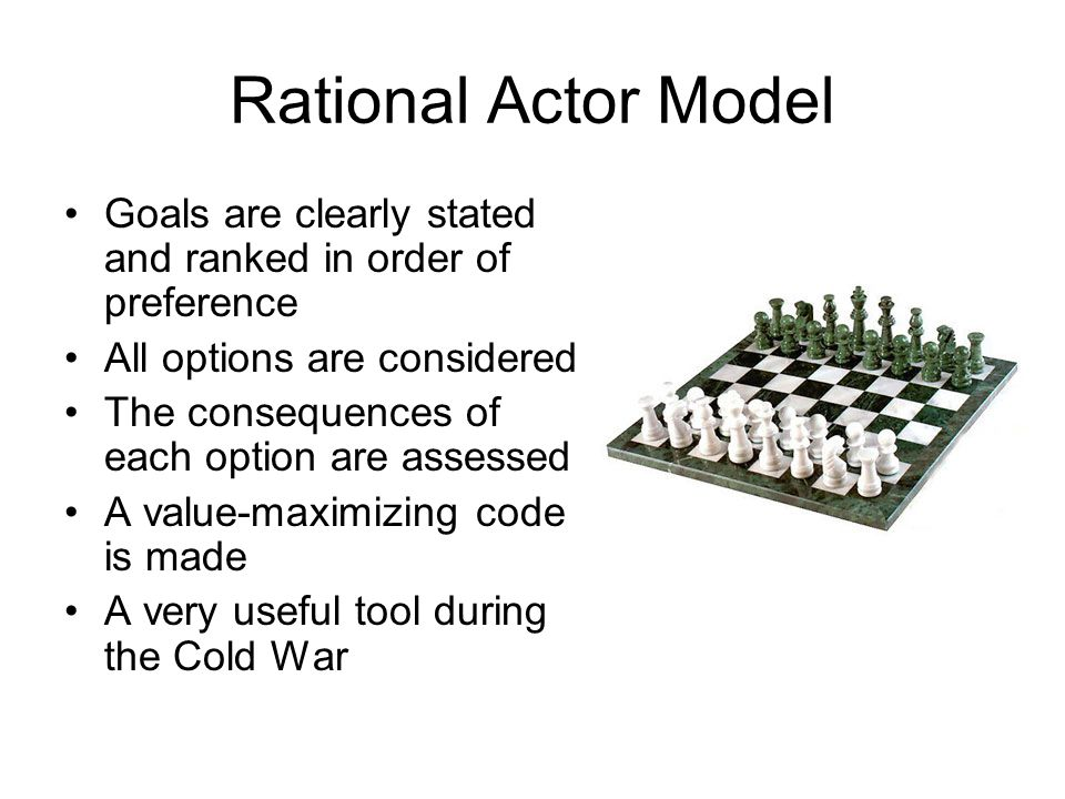 Rational Actor Model Goals are clearly stated and ranked in order of preference. All options are considered.