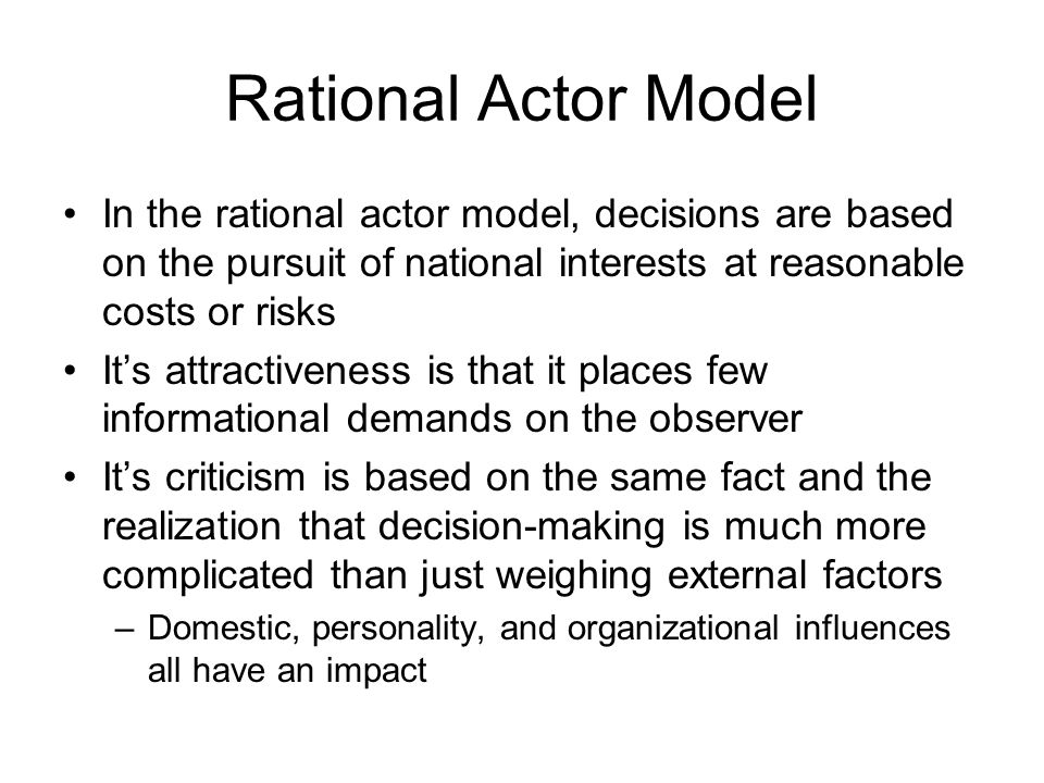Rational Actor Model In the rational actor model, decisions are based on the pursuit of national interests at reasonable costs or risks.