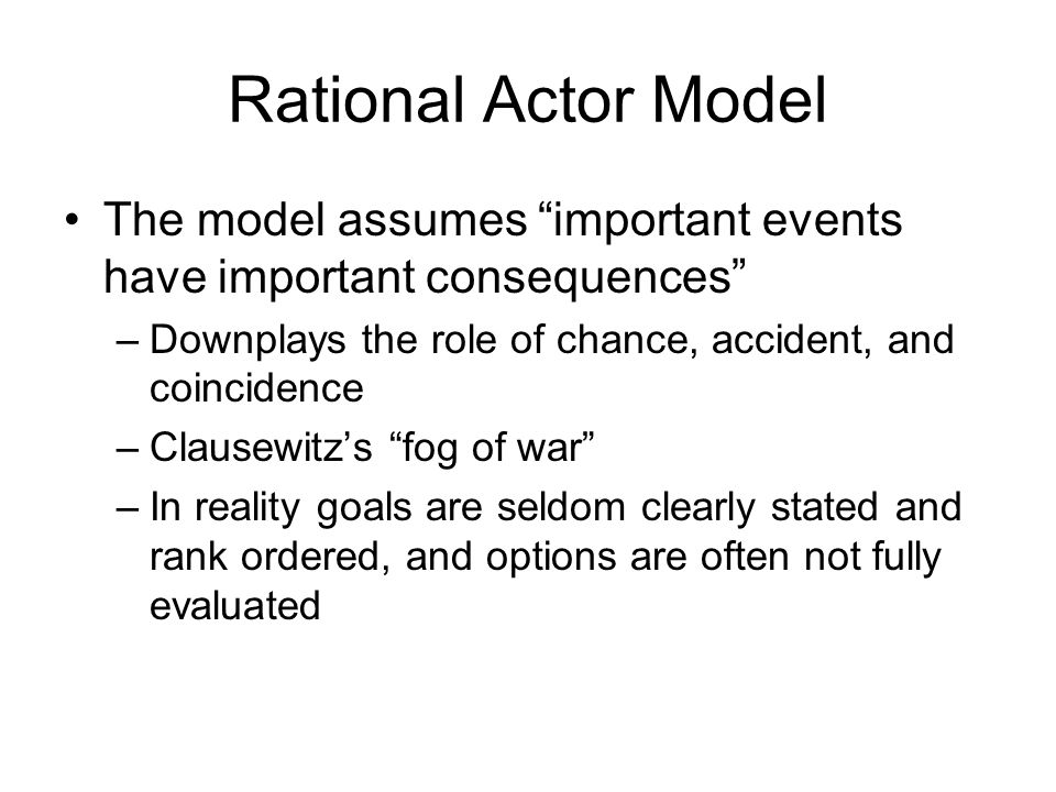 Rational Actor Model The model assumes important events have important consequences Downplays the role of chance, accident, and coincidence.