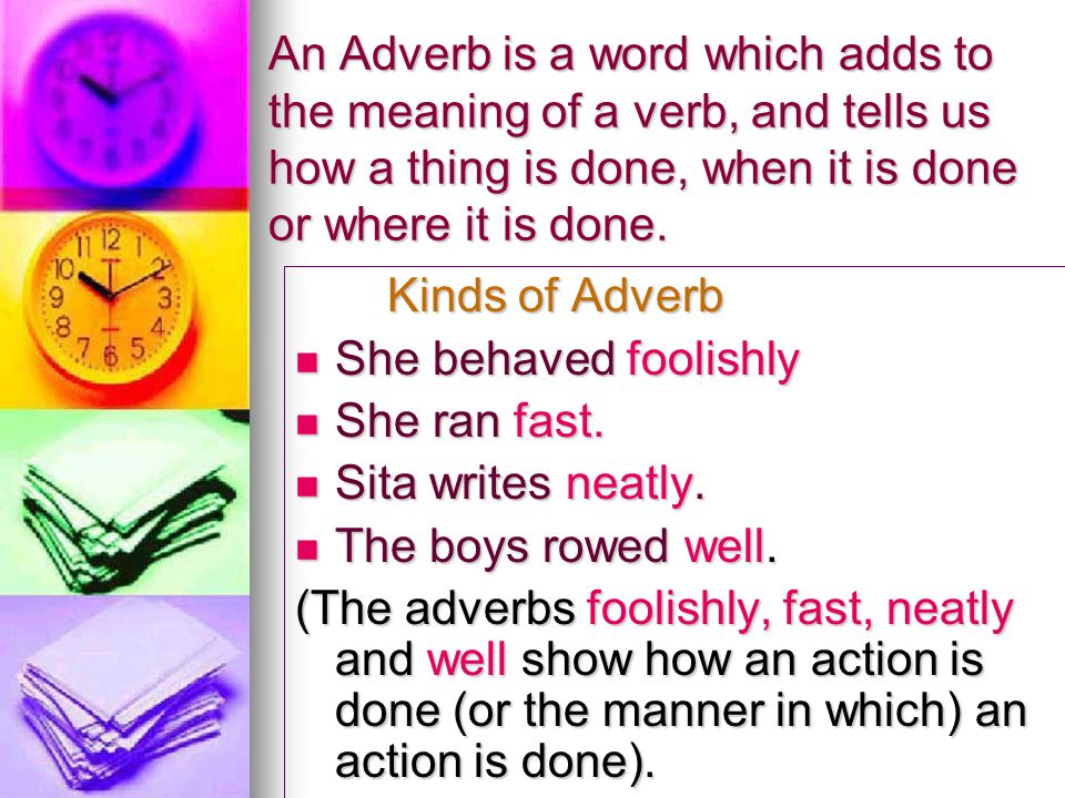 An Adverb is a word which adds to the meaning of a verb, and tells us how a thing is done, when it is done or where it is done.