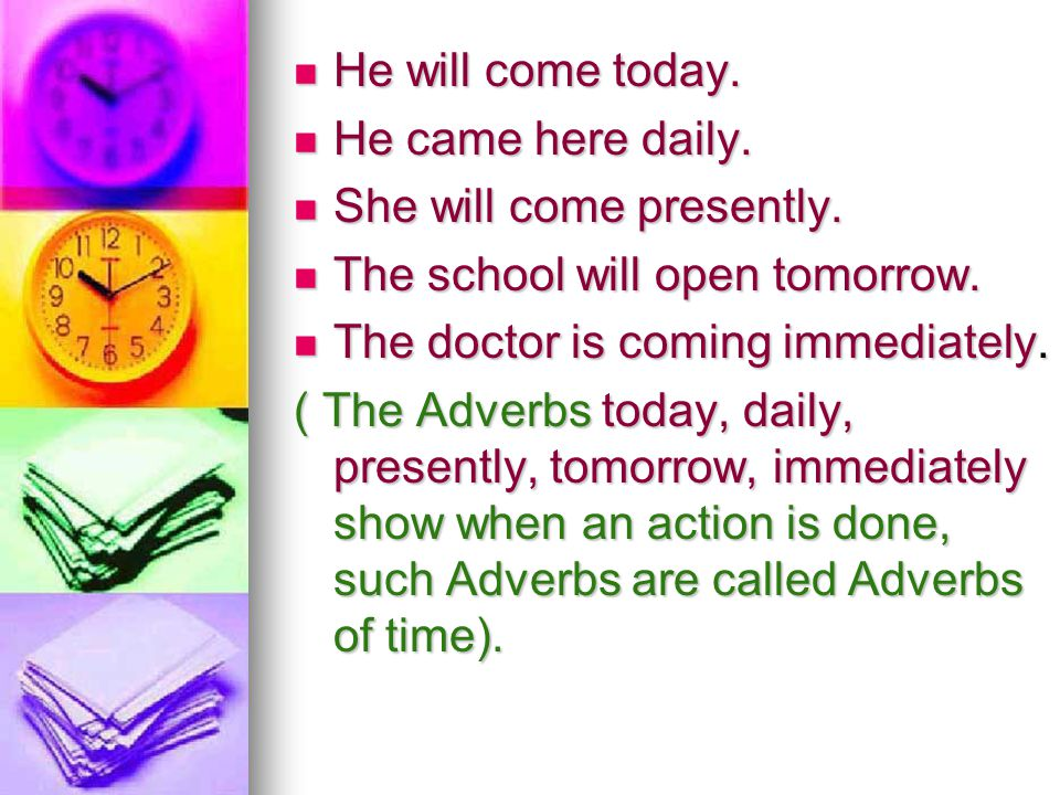 He will come today. He came here daily. She will come presently. The school will open tomorrow. The doctor is coming immediately.
