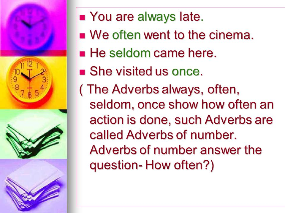 You are always late. We often went to the cinema. He seldom came here. She visited us once.