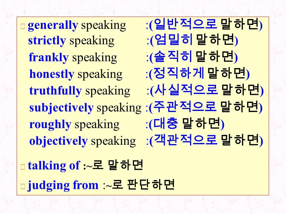 strictly speaking :(엄밀히 말하면) honestly speaking :(정직하게 말하면)