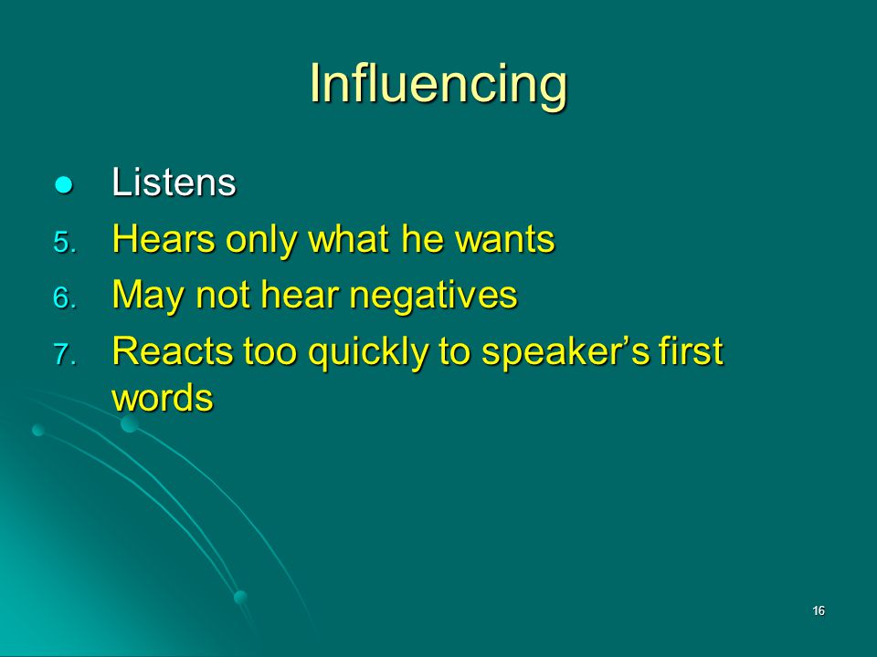Influencing Listens Hears only what he wants May not hear negatives