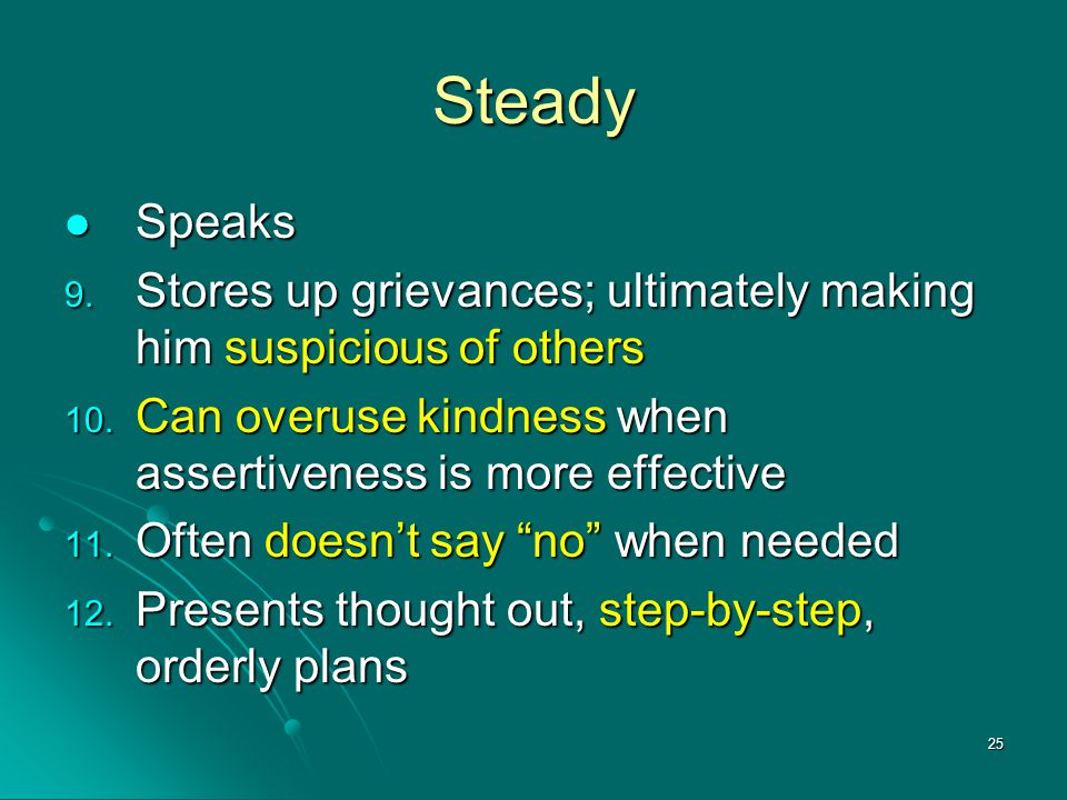 Steady Speaks. Stores up grievances; ultimately making him suspicious of others. Can overuse kindness when assertiveness is more effective.