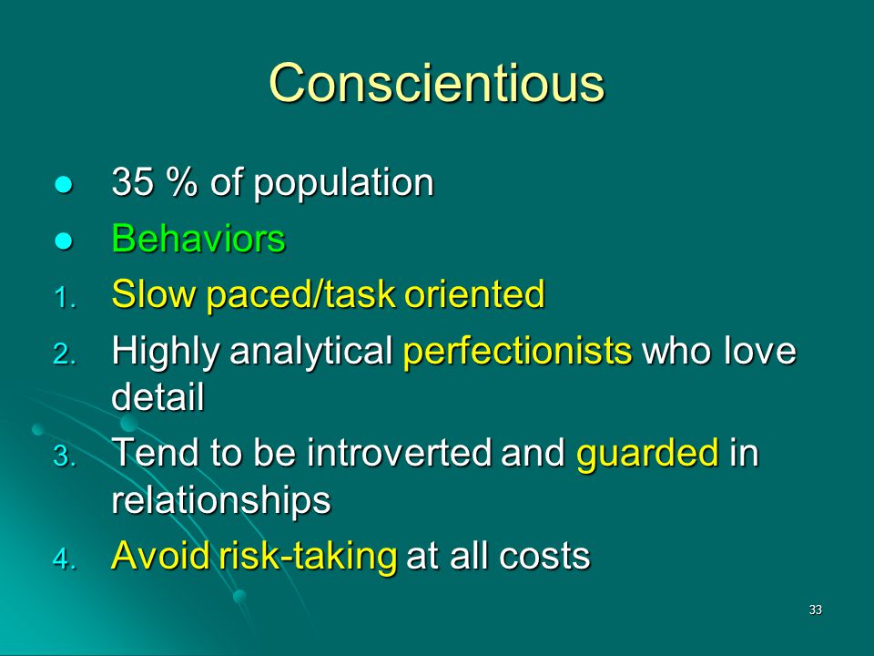 Conscientious 35 % of population Behaviors Slow paced/task oriented