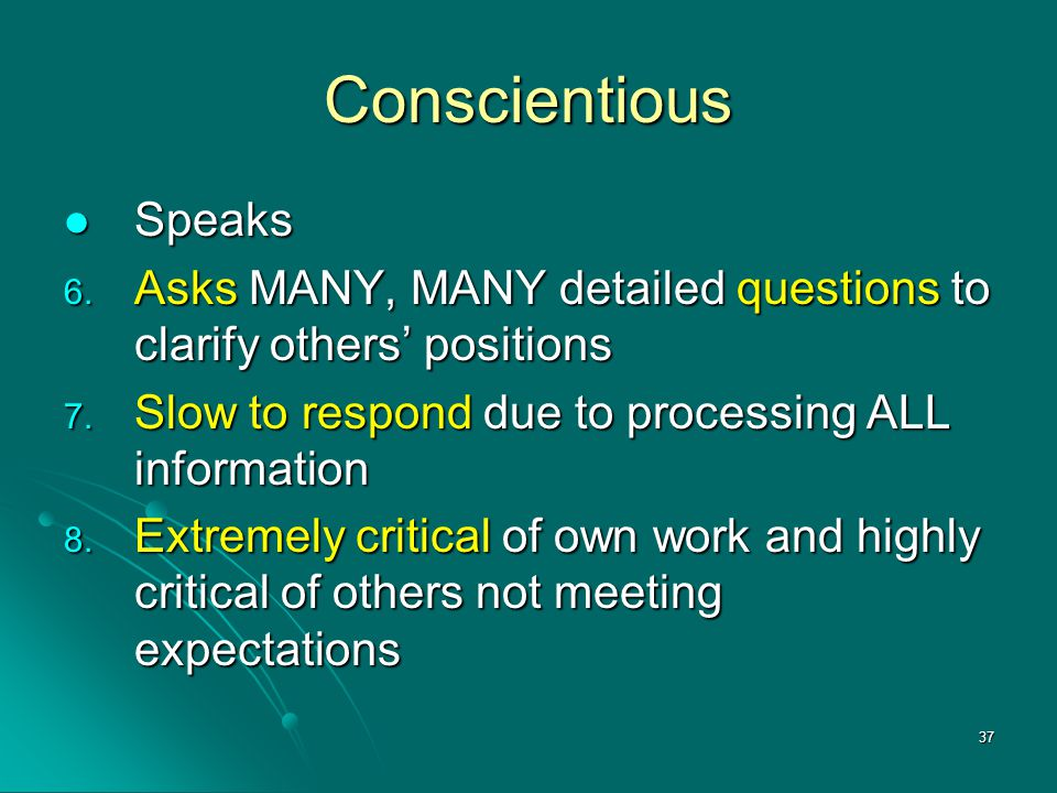 Conscientious Speaks. Asks MANY, MANY detailed questions to clarify others' positions. Slow to respond due to processing ALL information.