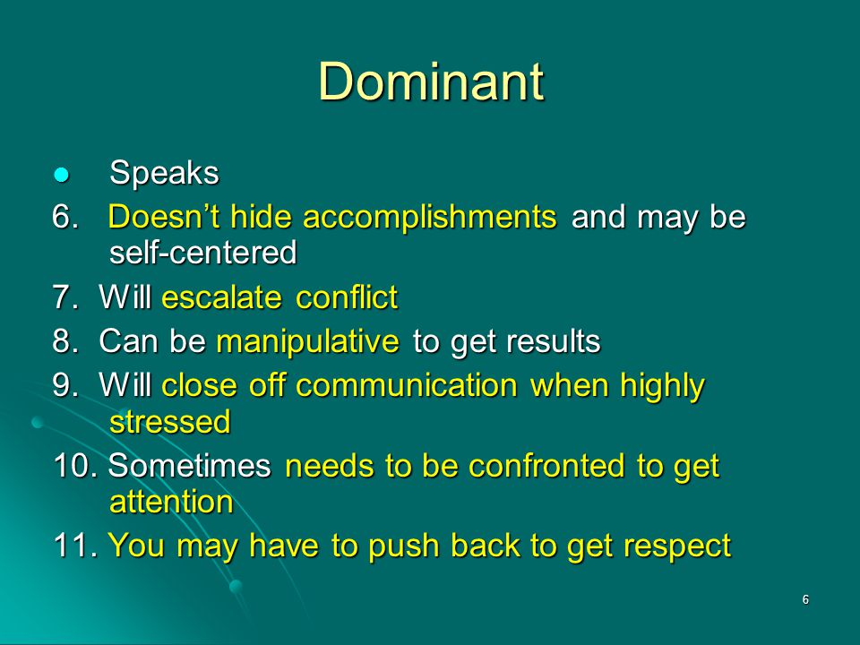 Dominant Speaks. 6. Doesn't hide accomplishments and may be self-centered. 7. Will escalate conflict.