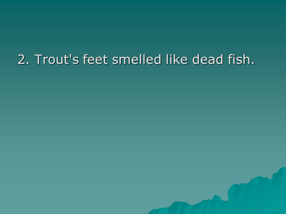 2. Trout s feet smelled like dead fish.