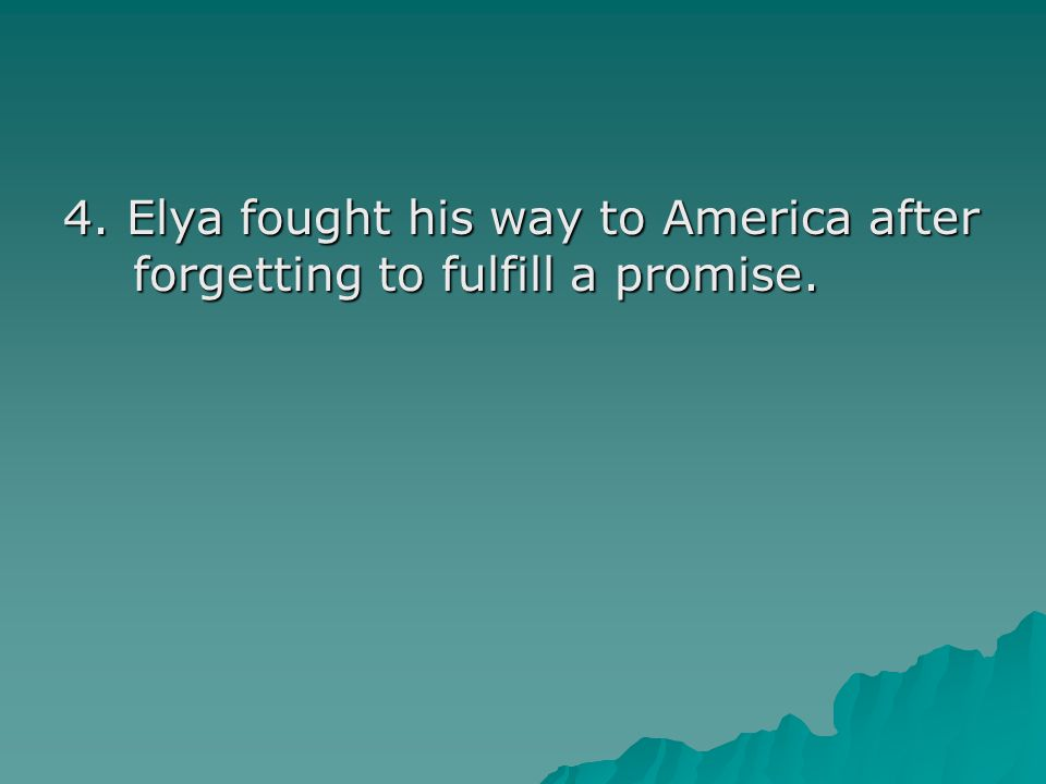 4. Elya fought his way to America after forgetting to fulfill a promise.