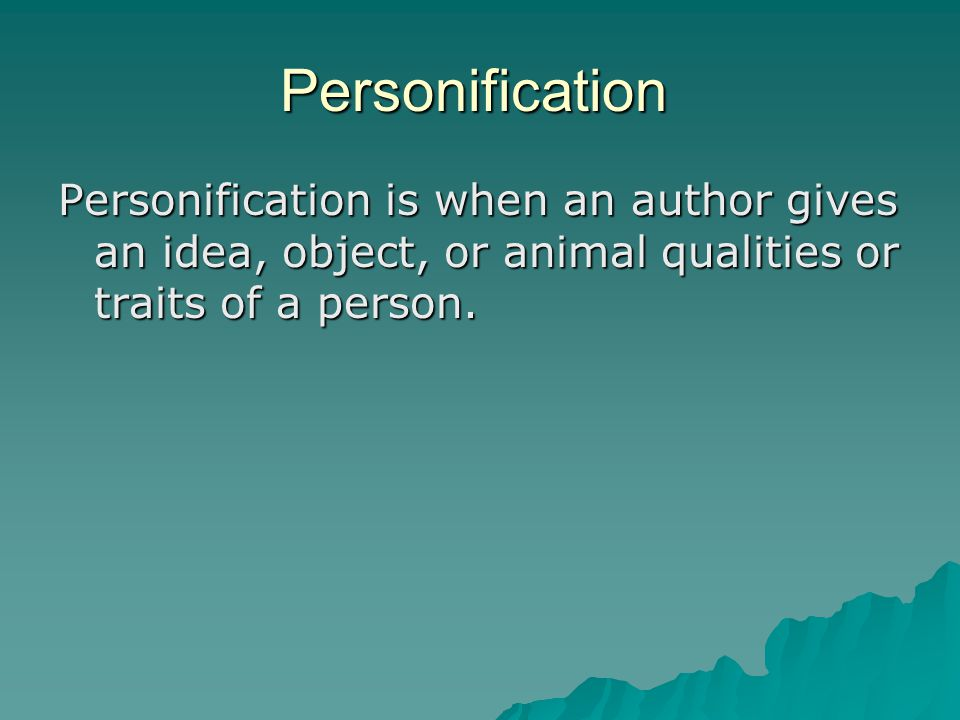 Personification Personification is when an author gives an idea, object, or animal qualities or traits of a person.