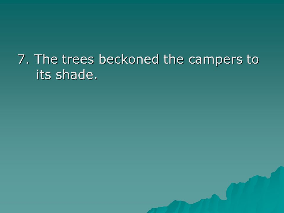 7. The trees beckoned the campers to its shade.