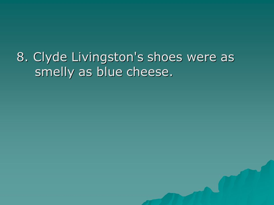 8. Clyde Livingston s shoes were as smelly as blue cheese.
