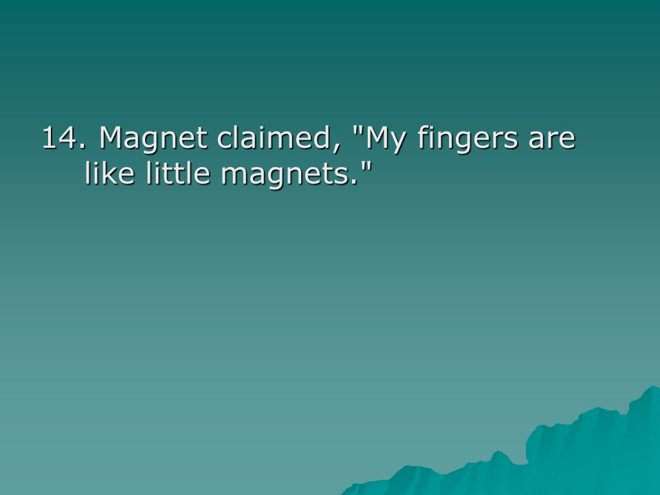 14. Magnet claimed, My fingers are like little magnets.