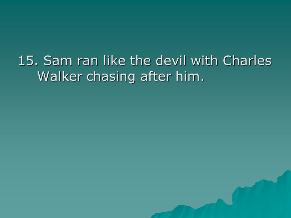 15. Sam ran like the devil with Charles Walker chasing after him.