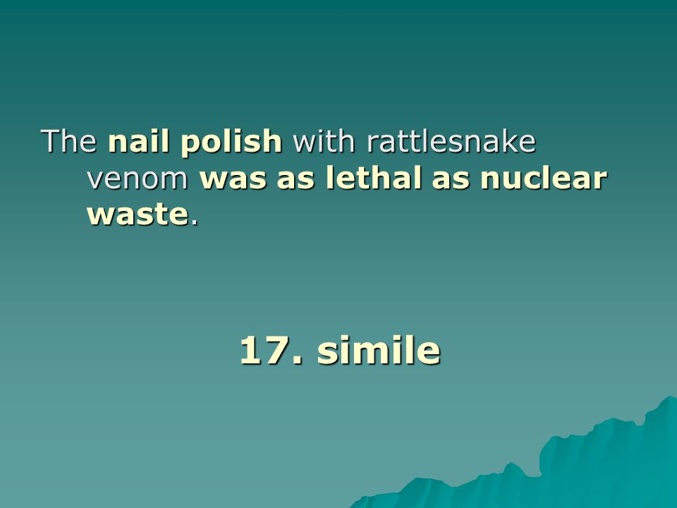 The nail polish with rattlesnake venom was as lethal as nuclear waste.