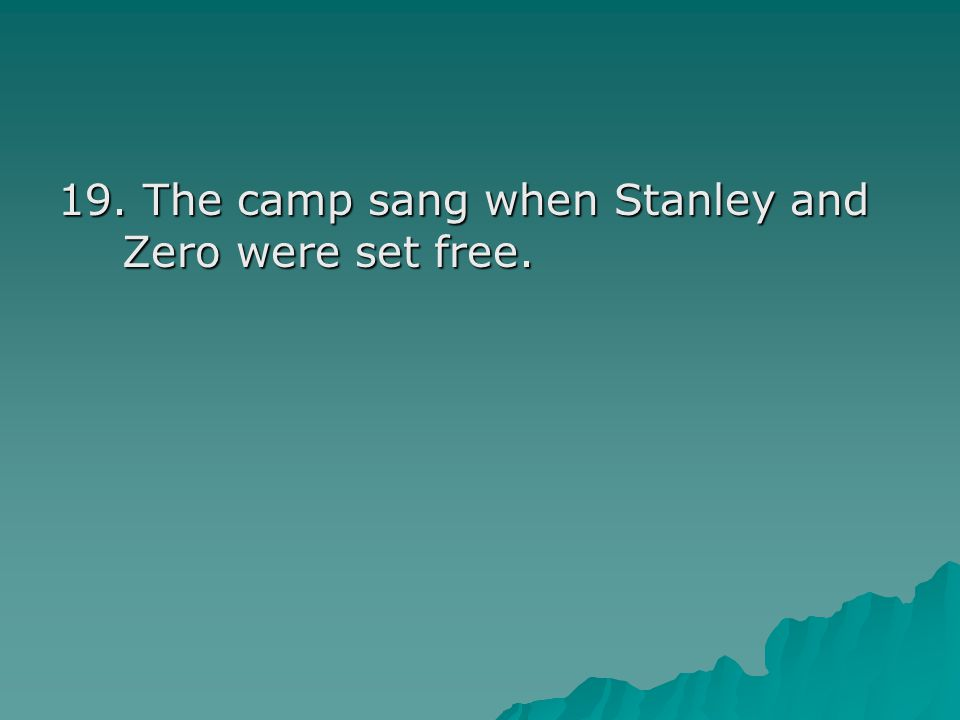 19. The camp sang when Stanley and Zero were set free.