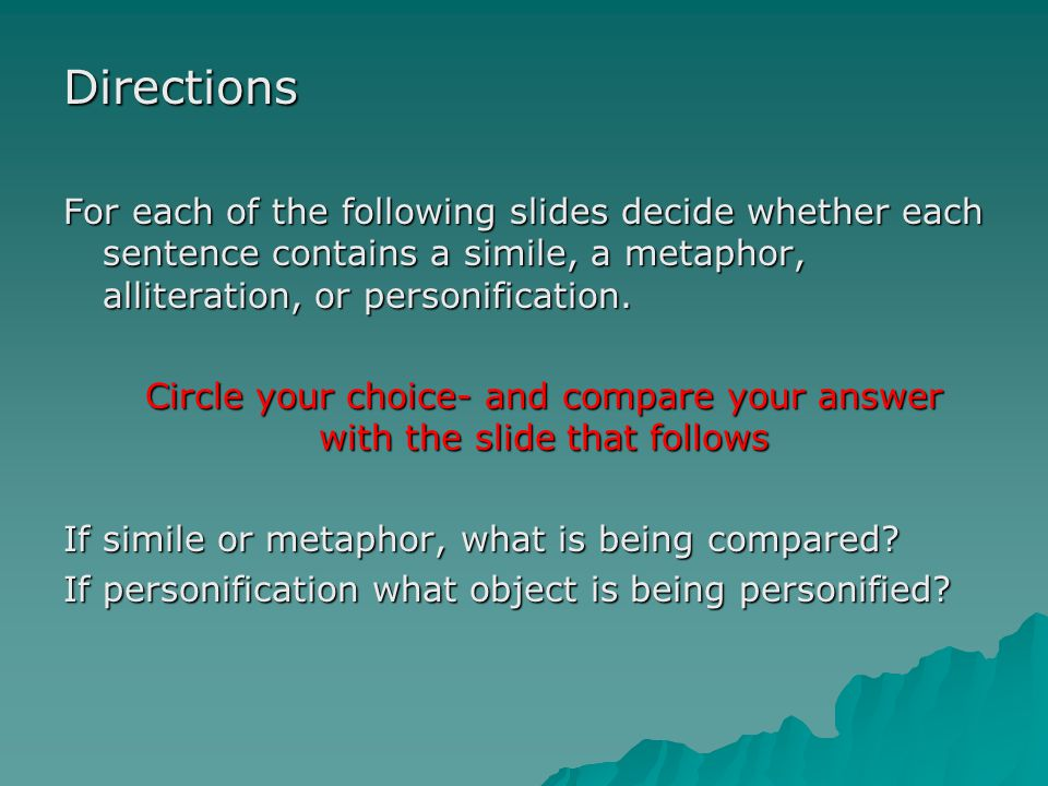 Directions For each of the following slides decide whether each sentence contains a simile, a metaphor, alliteration, or personification.