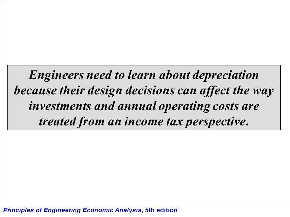 Engineers need to learn about depreciation because their design decisions can affect the way investments and annual operating costs are treated from an income tax perspective.