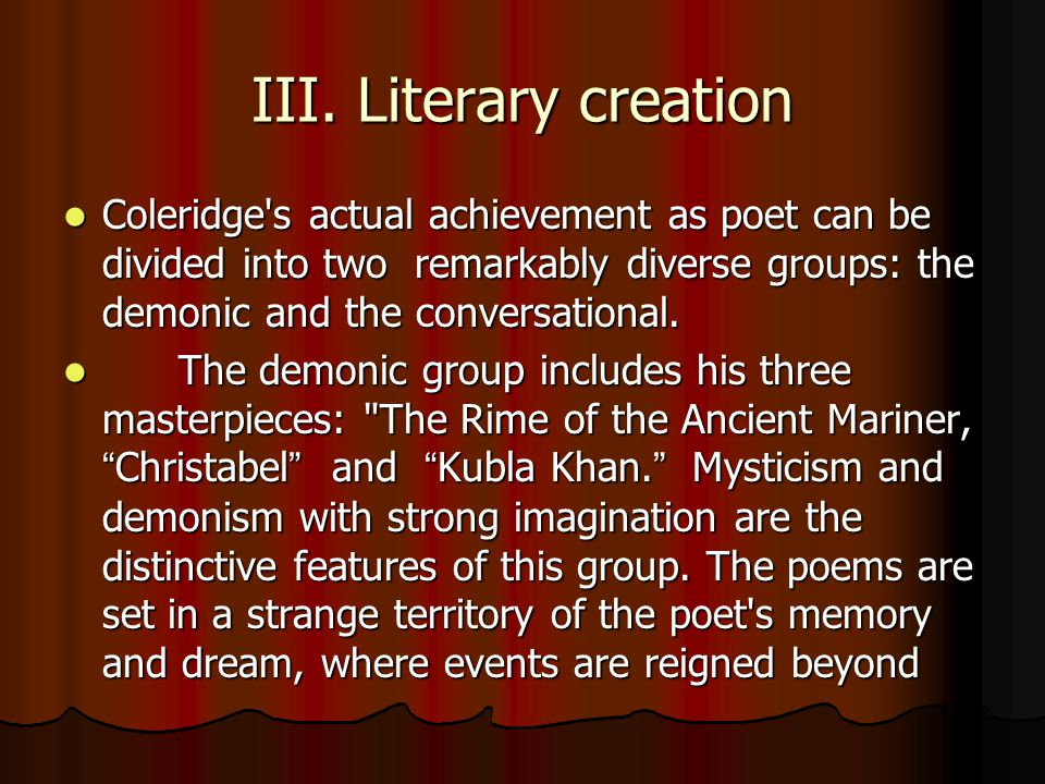 III. Literary creation Coleridge s actual achievement as poet can be divided into two remarkably diverse groups: the demonic and the conversational.
