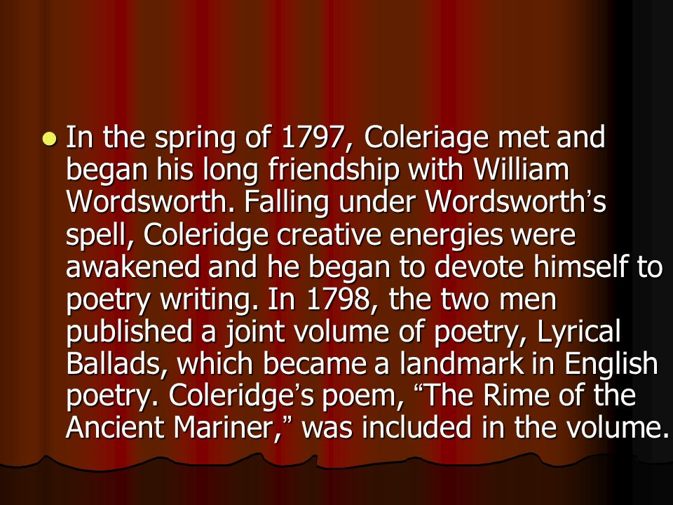 In the spring of 1797, Coleriage met and began his long friendship with William Wordsworth.