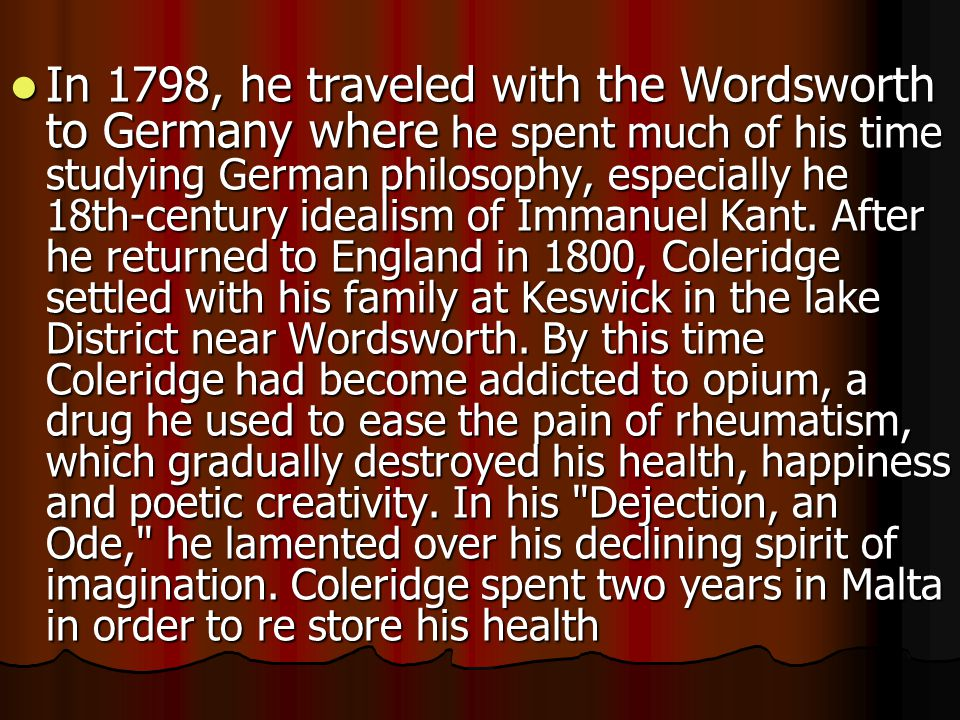 In 1798, he traveled with the Wordsworth to Germany where he spent much of his time studying German philosophy, especially he 18th-century idealism of Immanuel Kant.