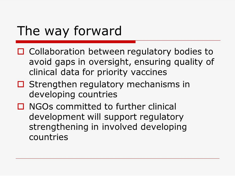 The way forward Collaboration between regulatory bodies to avoid gaps in oversight, ensuring quality of clinical data for priority vaccines.