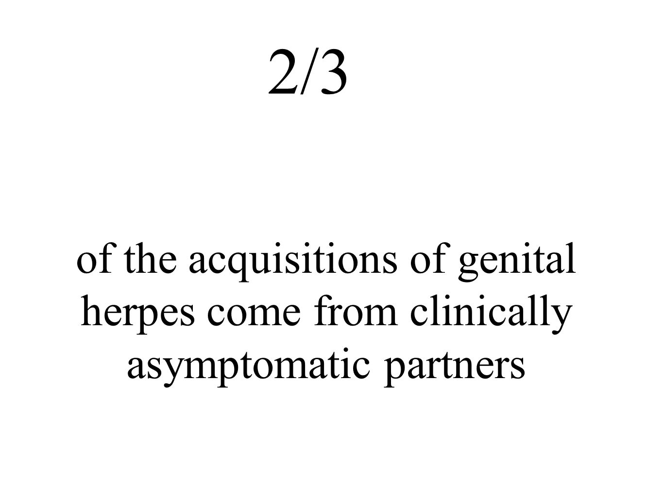 2/3 of the acquisitions of genital herpes come from clinically asymptomatic partners