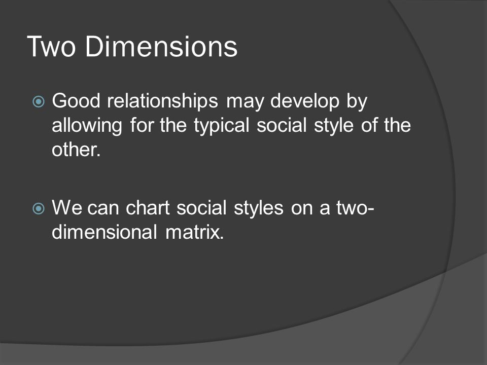 Two Dimensions Good relationships may develop by allowing for the typical social style of the other.
