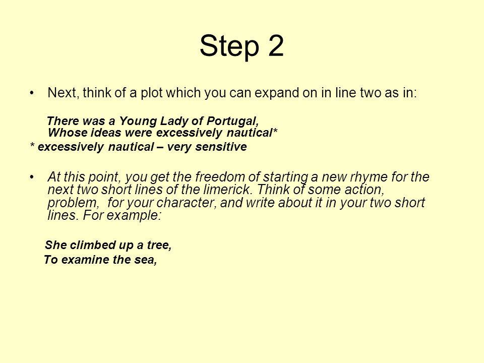Step 2 Next, think of a plot which you can expand on in line two as in: There was a Young Lady of Portugal, Whose ideas were excessively nautical*
