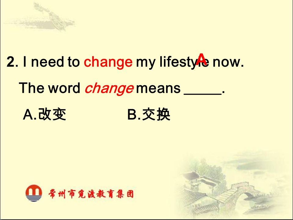 A 2. I need to change my lifestyle now. The word change means _____.