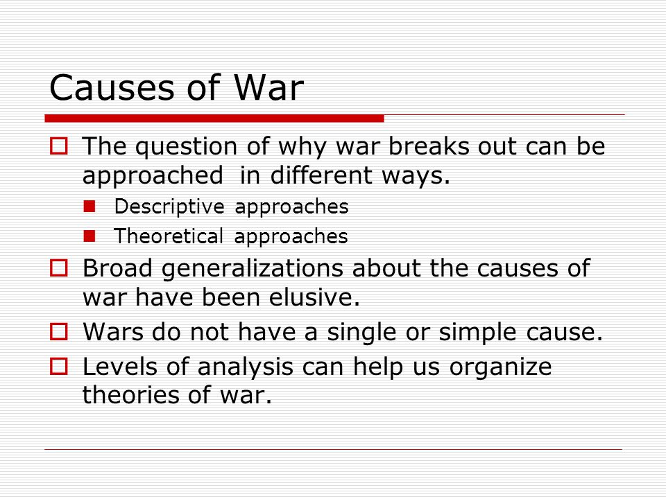 Causes of War The question of why war breaks out can be approached in different ways. Descriptive approaches.
