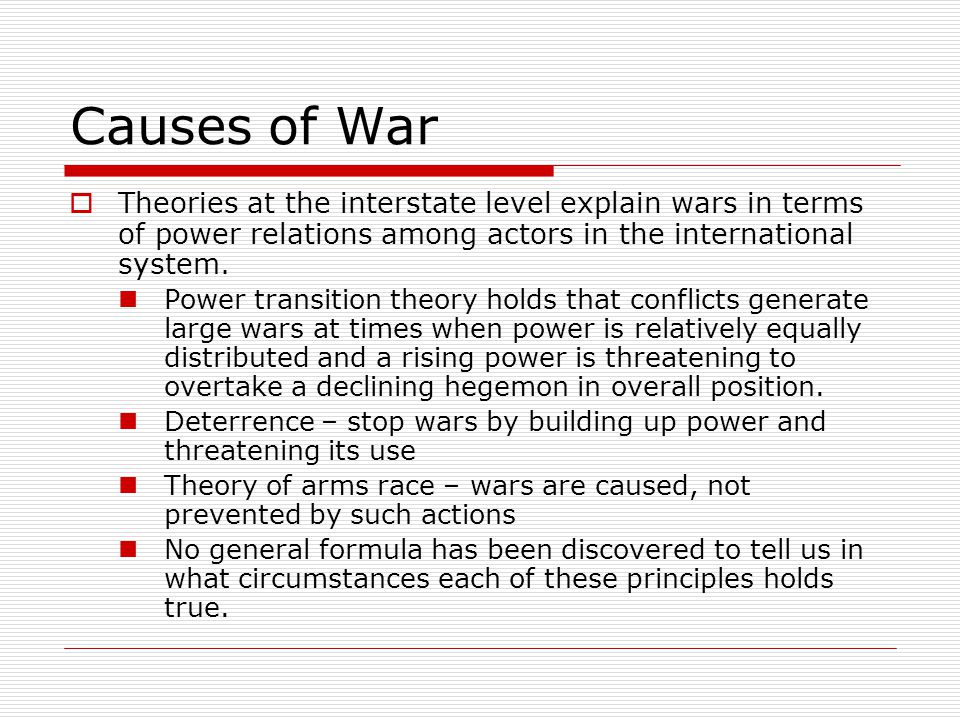 Causes of War Theories at the interstate level explain wars in terms of power relations among actors in the international system.