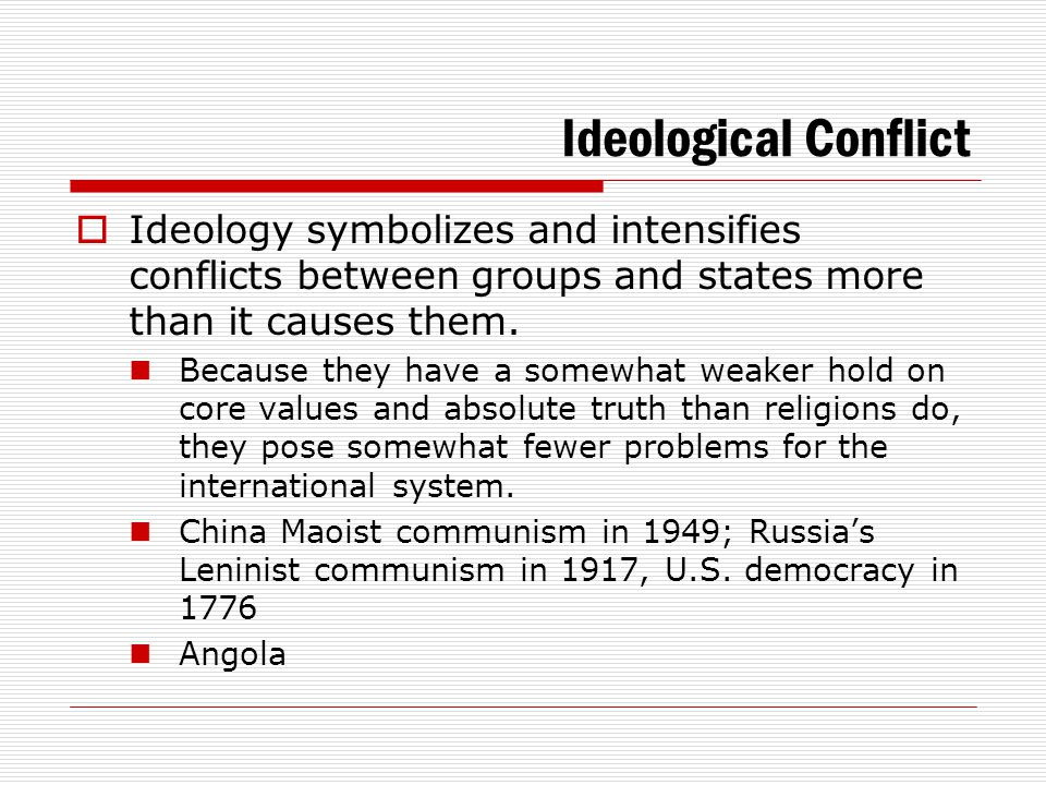 Ideological Conflict Ideology symbolizes and intensifies conflicts between groups and states more than it causes them.