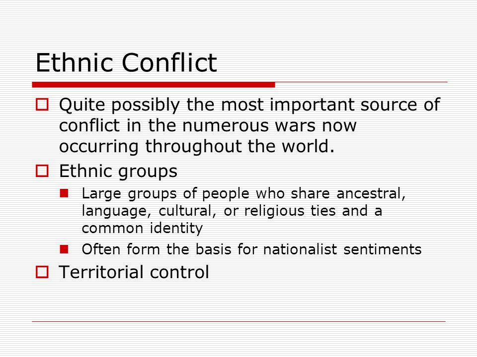 Ethnic Conflict Quite possibly the most important source of conflict in the numerous wars now occurring throughout the world.