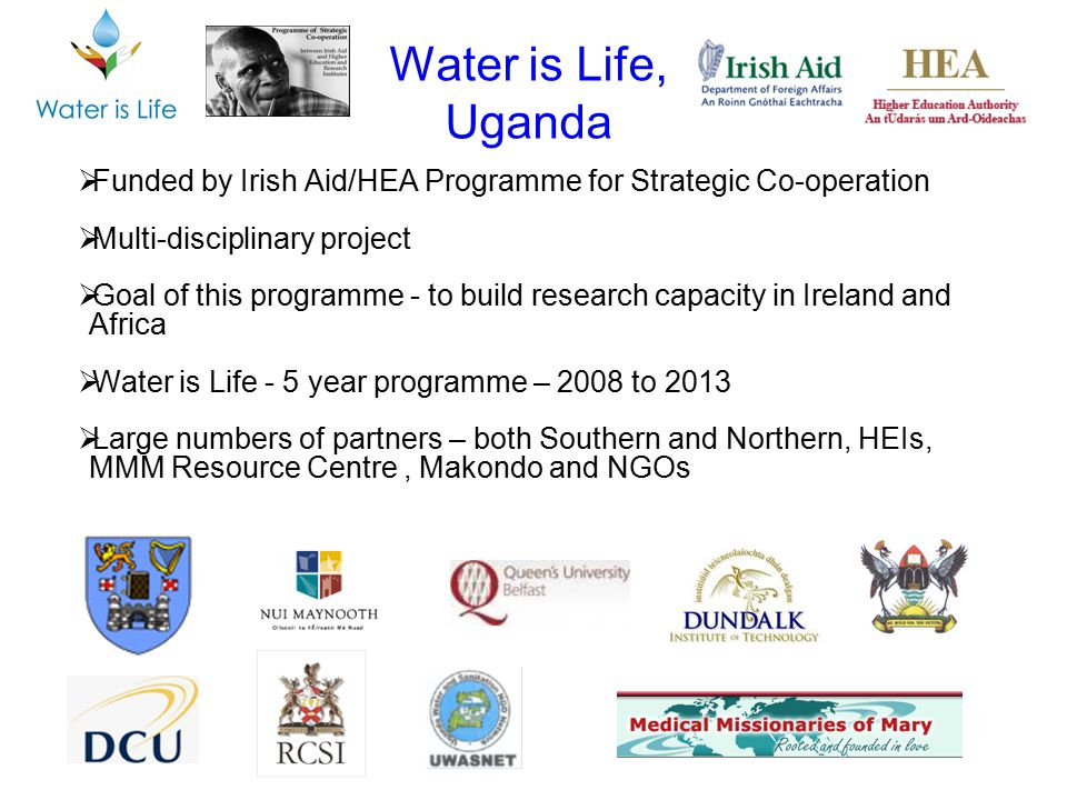 Water is Life, Uganda Funded by Irish Aid/HEA Programme for Strategic Co-operation. Multi-disciplinary project.