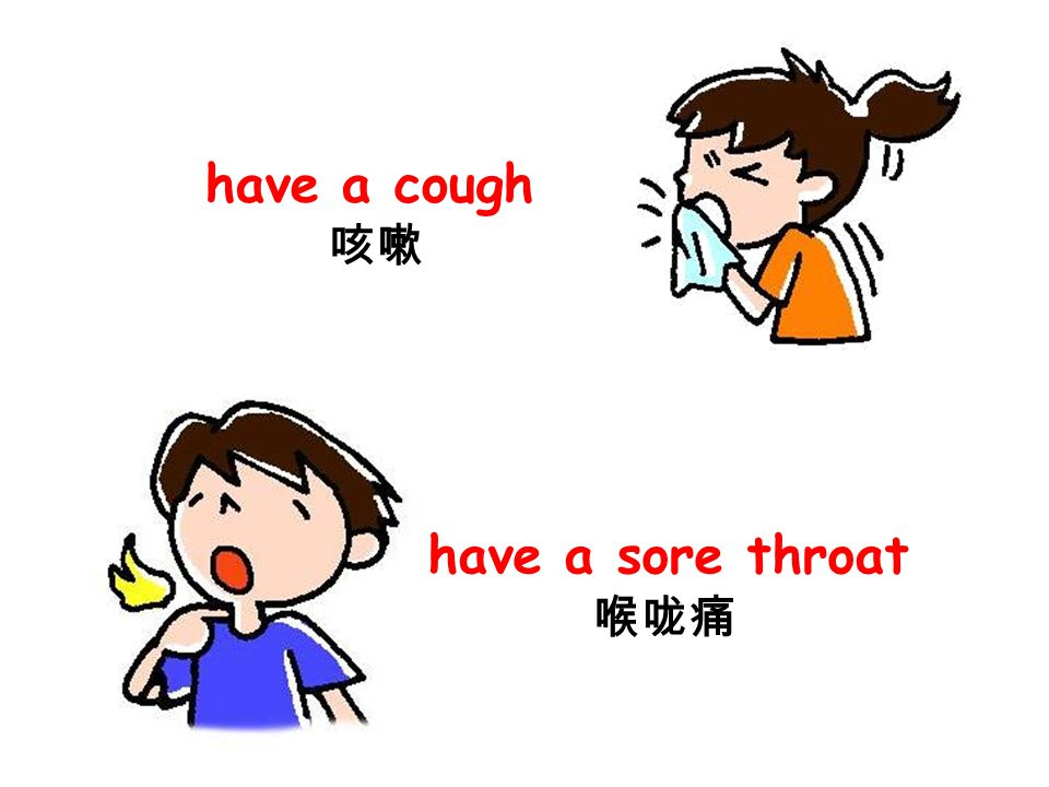 have a cough 咳嗽 have a sore throat 喉咙痛