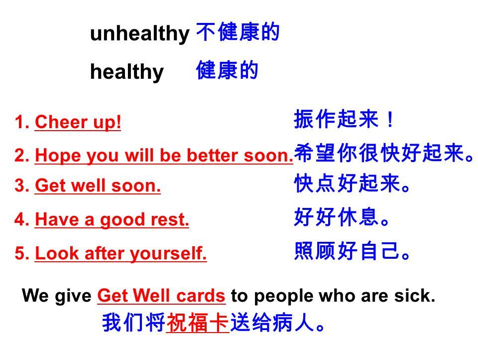 unhealthy 不健康的 healthy 健康的 振作起来! 希望你很快好起来。 快点好起来。 好好休息。 照顾好自己。