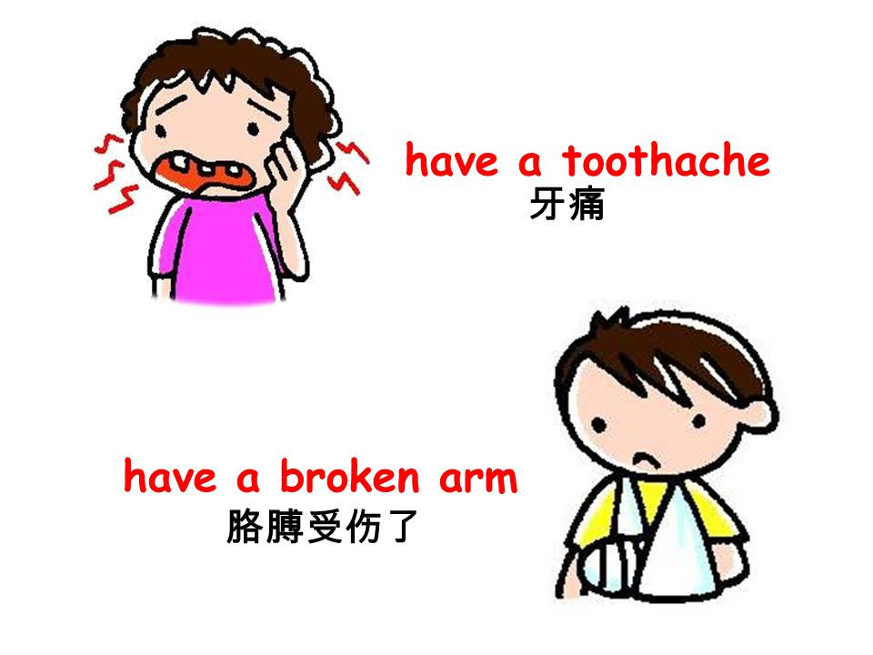 have a toothache 牙痛 have a broken arm 胳膊受伤了